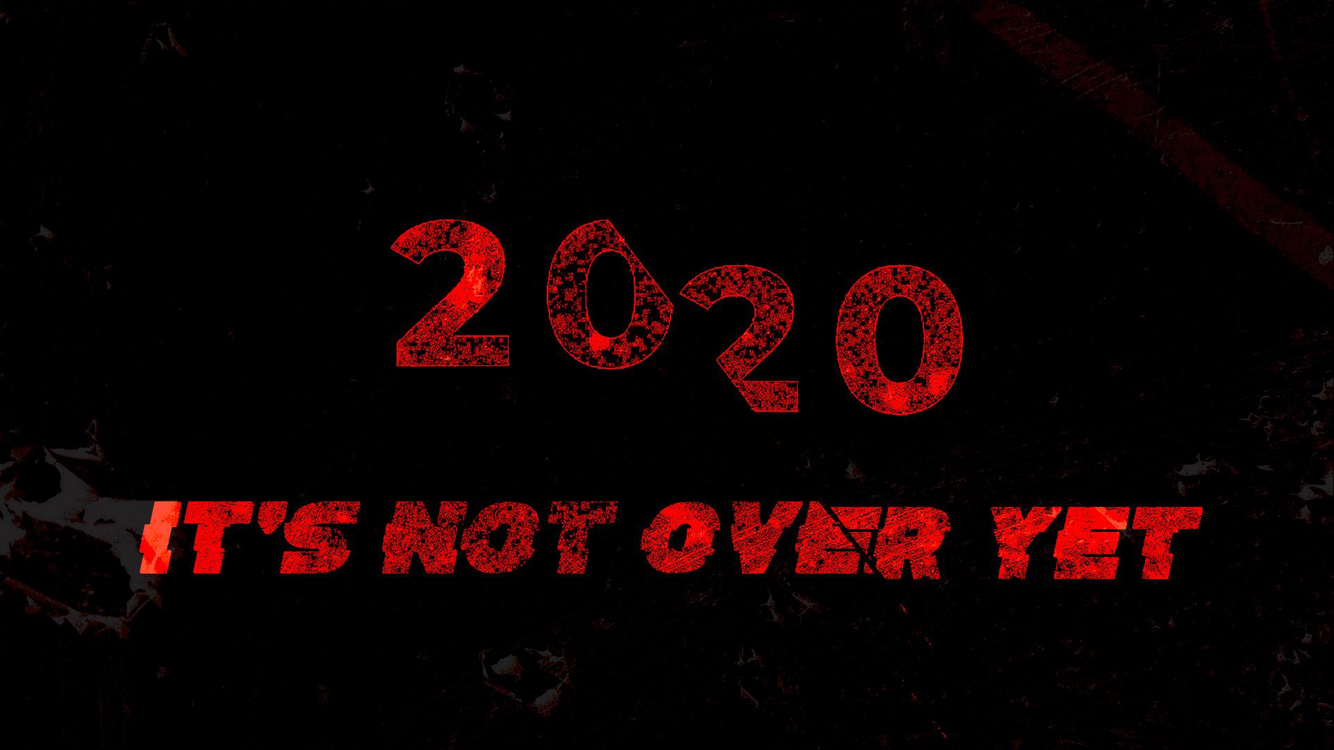 2020- It's Not Over Yet